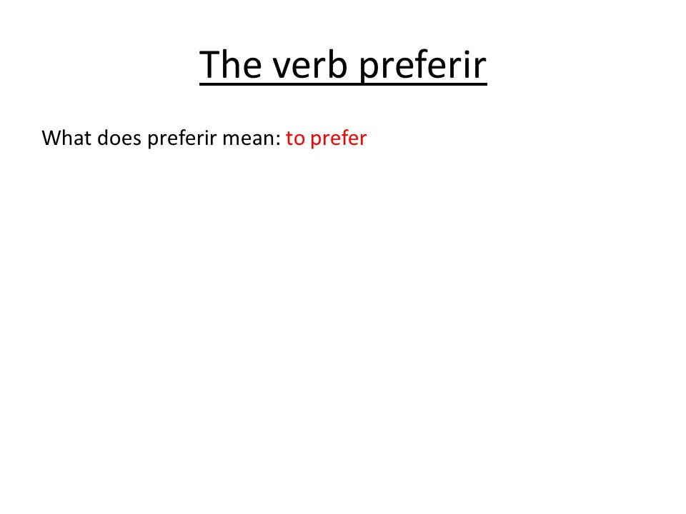 The verb preferir What does preferir mean: to prefer