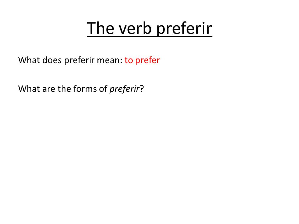 The verb preferir What does preferir mean: to prefer What are the forms of preferir