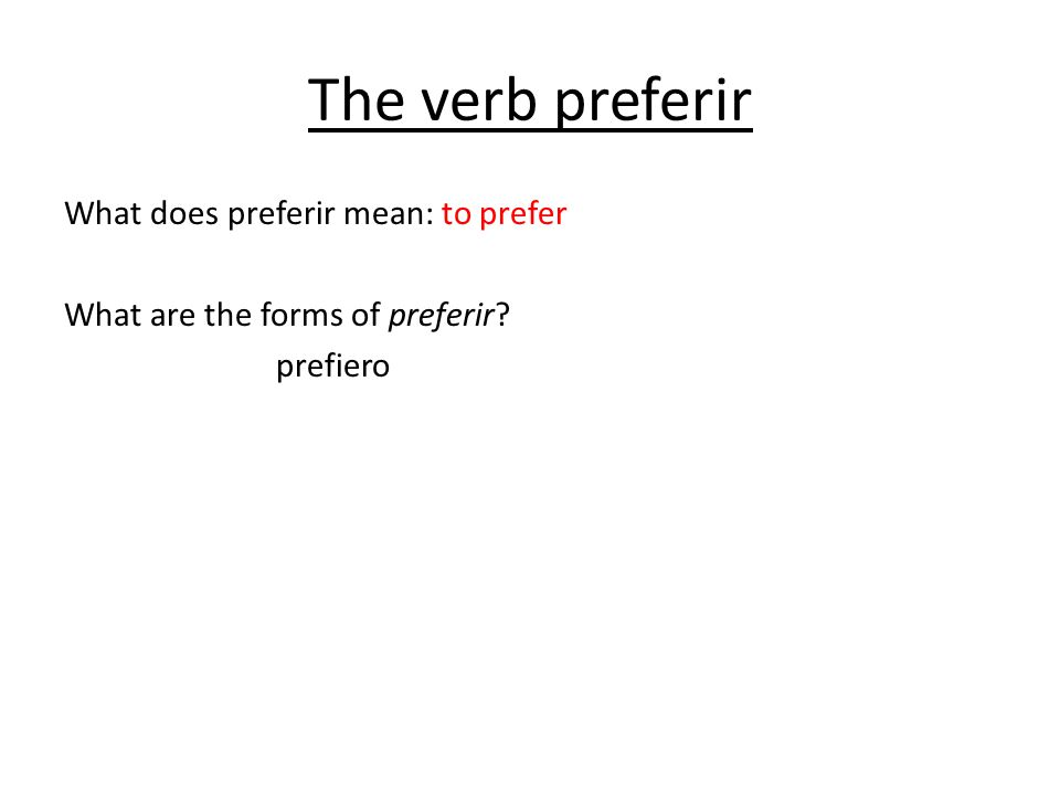 The verb preferir What does preferir mean: to prefer What are the forms of preferir prefiero