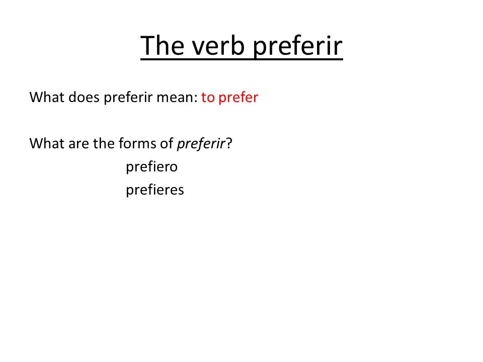 The verb preferir What does preferir mean: to prefer What are the forms of preferir.