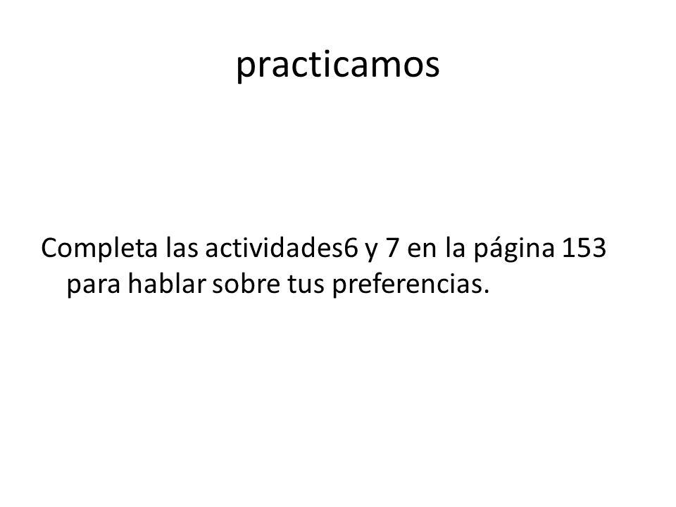 practicamos Completa las actividades6 y 7 en la página 153 para hablar sobre tus preferencias.