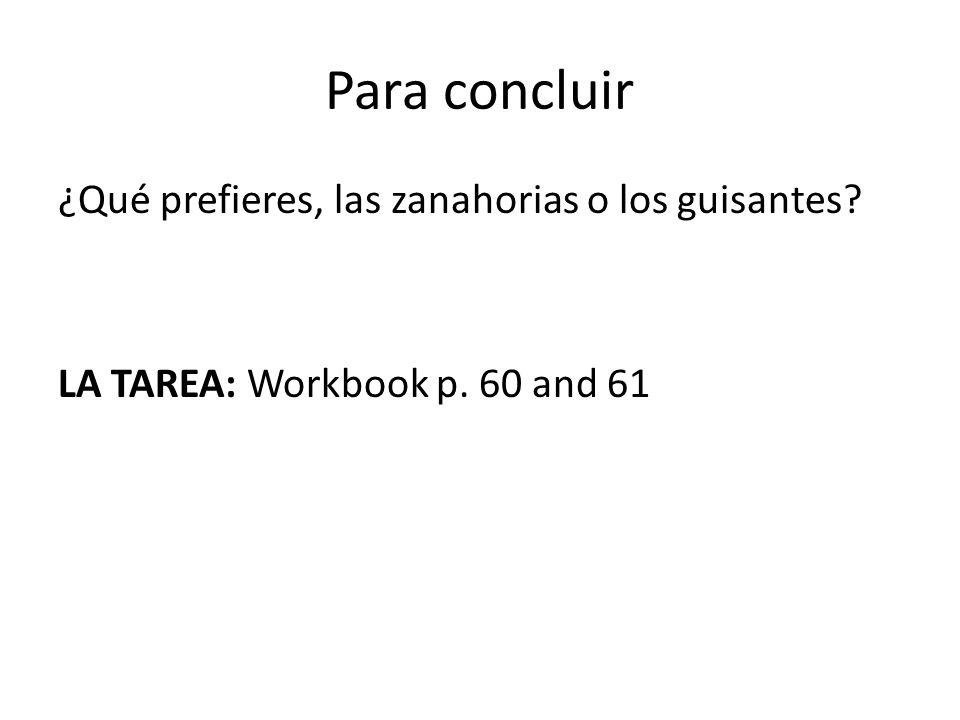 Para concluir ¿Qué prefieres, las zanahorias o los guisantes? LA TAREA: Workbook p. 60 and 61