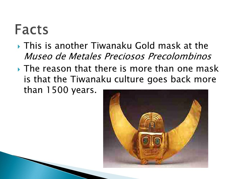  This is another Tiwanaku Gold mask at the Museo de Metales Preciosos Precolombinos  The reason that there is more than one mask is that the Tiwanaku culture goes back more than 1500 years.