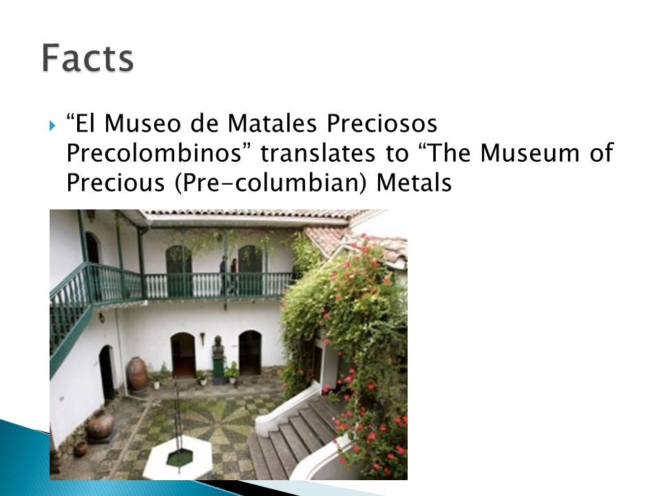  El Museo de Matales Preciosos Precolombinos translates to The Museum of Precious (Pre-columbian) Metals