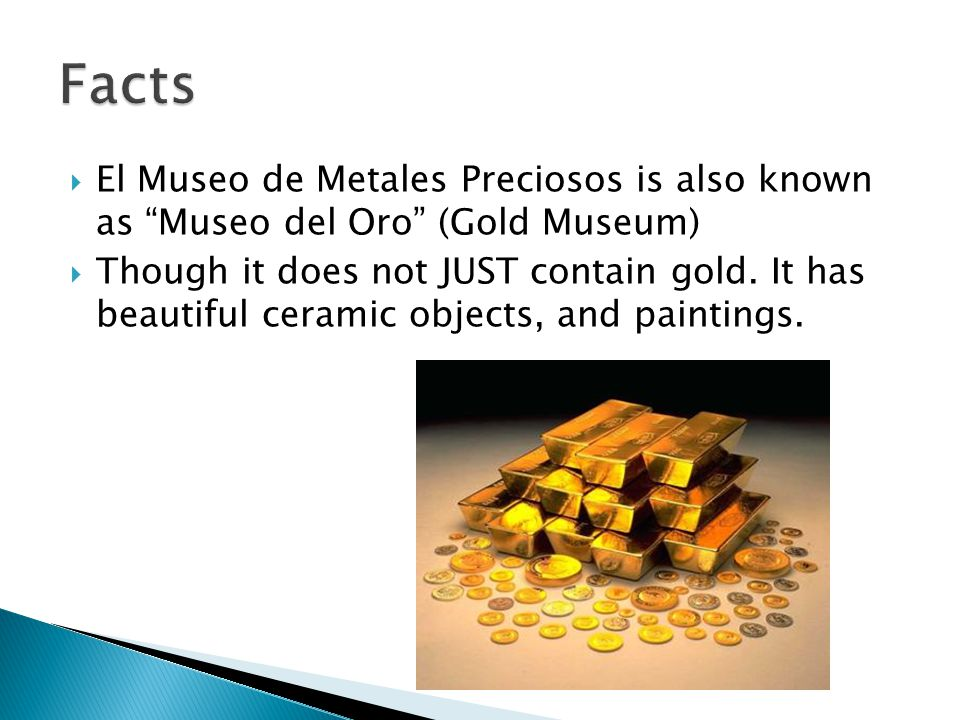  El Museo de Metales Preciosos is also known as Museo del Oro (Gold Museum)  Though it does not JUST contain gold.