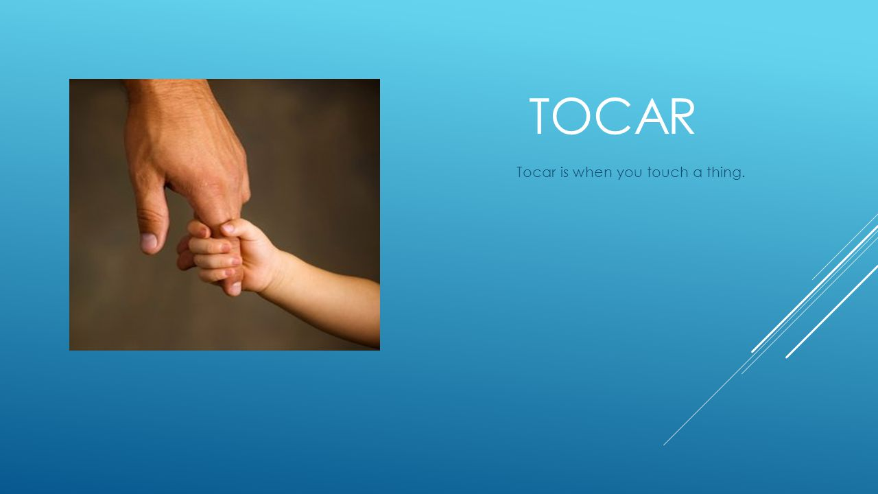 TOCAR Tocar is when you touch a thing.