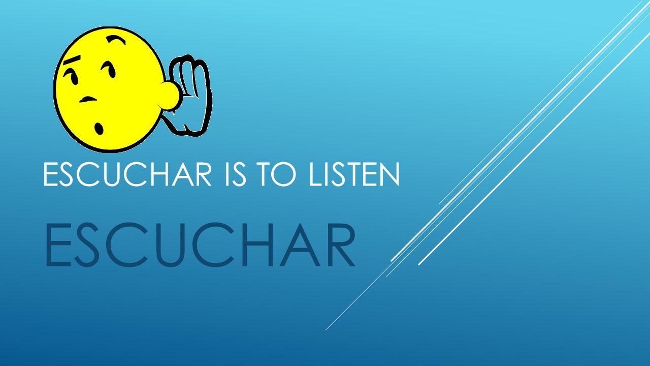 ESCUCHAR IS TO LISTEN ESCUCHAR