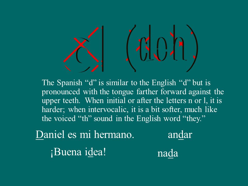 The Spanish d is similar to the English d but is pronounced with the tongue farther forward against the upper teeth.