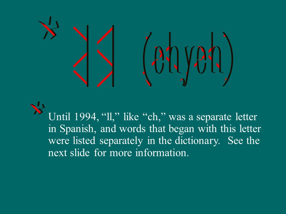 Until 1994, ll, like ch, was a separate letter in Spanish, and words that began with this letter were listed separately in the dictionary.