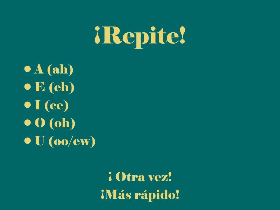 ¡Repite! A (ah) E (eh) I (ee) O (oh) U (oo/ew) ¡ Otra vez! ¡Más rápido!