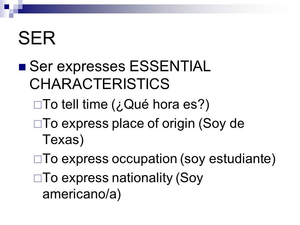 SER Ser expresses ESSENTIAL CHARACTERISTICS  To tell time (¿Qué hora es )  To express place of origin (Soy de Texas)  To express occupation (soy estudiante)  To express nationality (Soy americano/a)