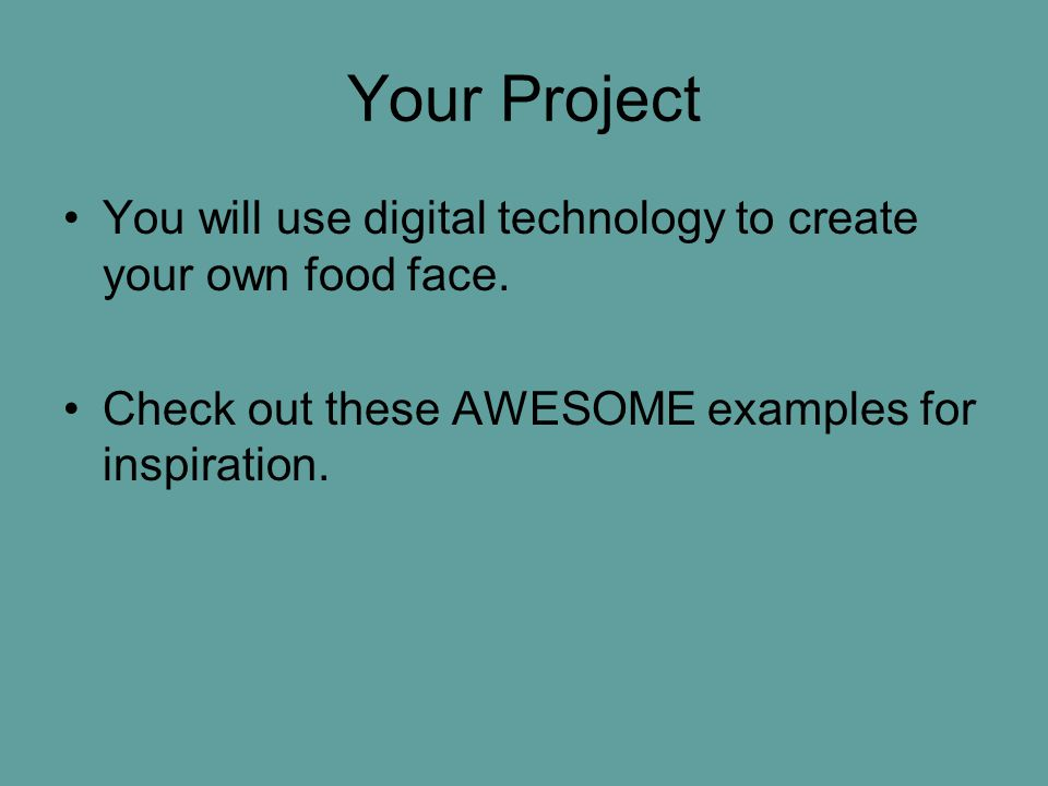 Your Project You will use digital technology to create your own food face.