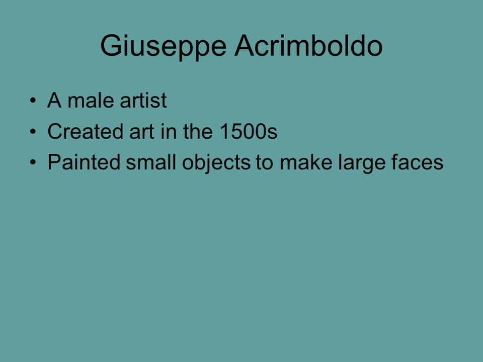 Giuseppe Acrimboldo A male artist Created art in the 1500s Painted small objects to make large faces