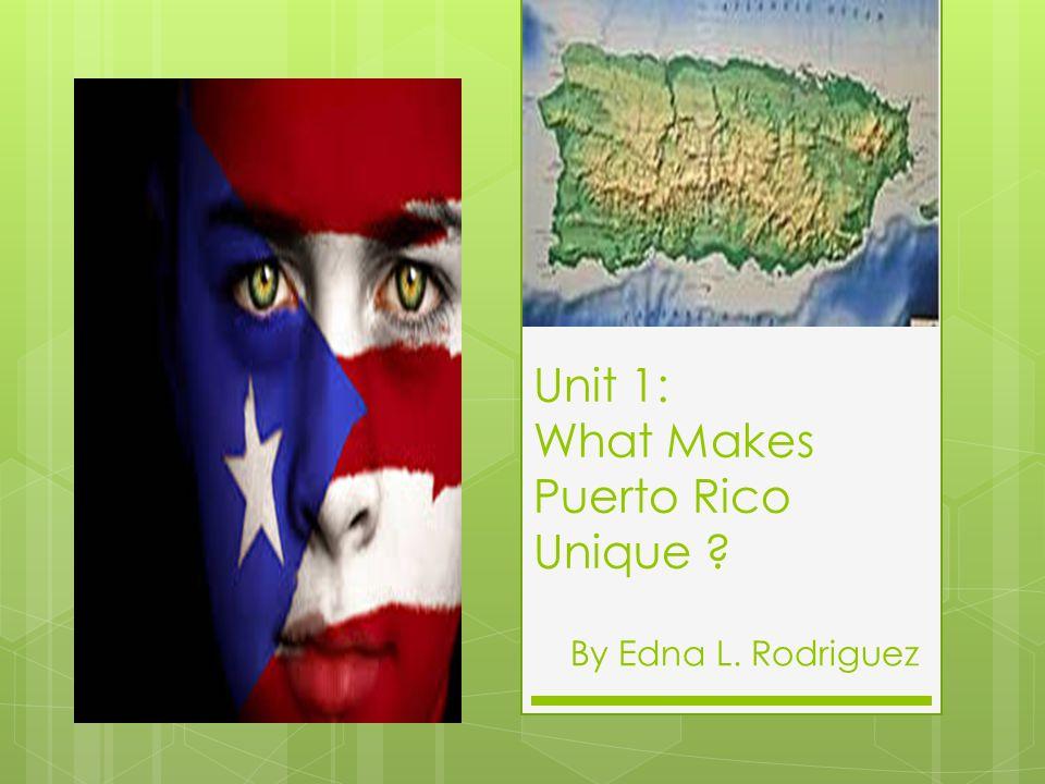 Unit 1: What Makes Puerto Rico Unique ? By Edna L. Rodriguez
