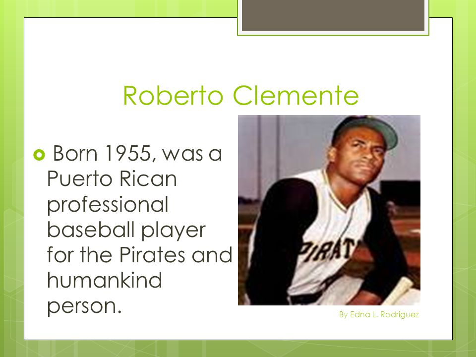 Roberto Clemente  Born 1955, was a Puerto Rican professional baseball player for the Pirates and humankind person. By Edna L. Rodriguez