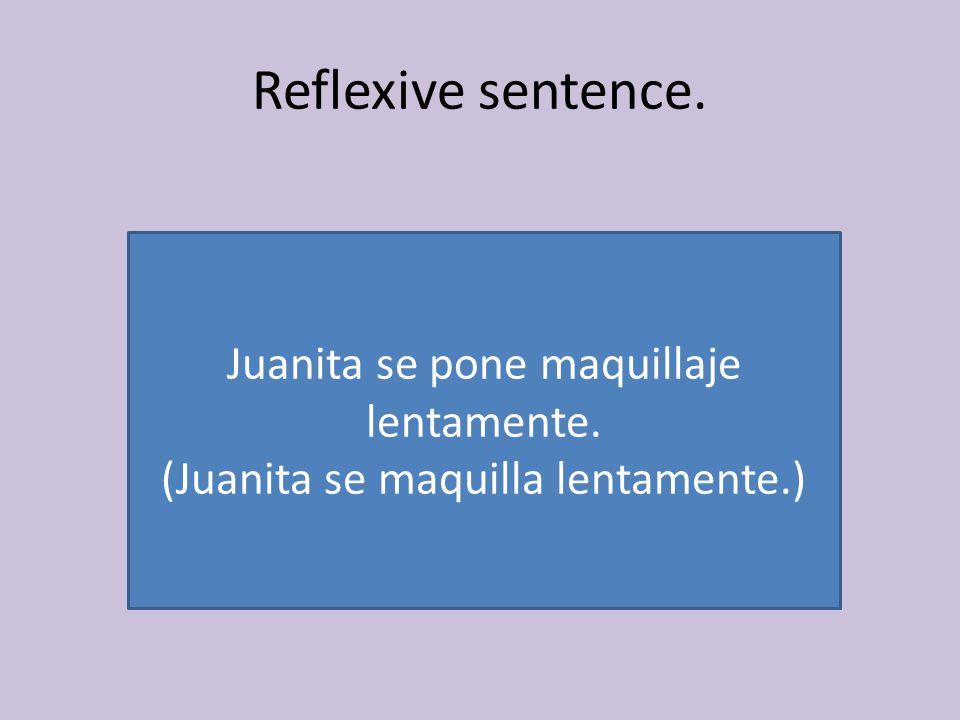 Reflexive sentence. Juanita se pone maquillaje lentamente. (Juanita se maquilla lentamente.)