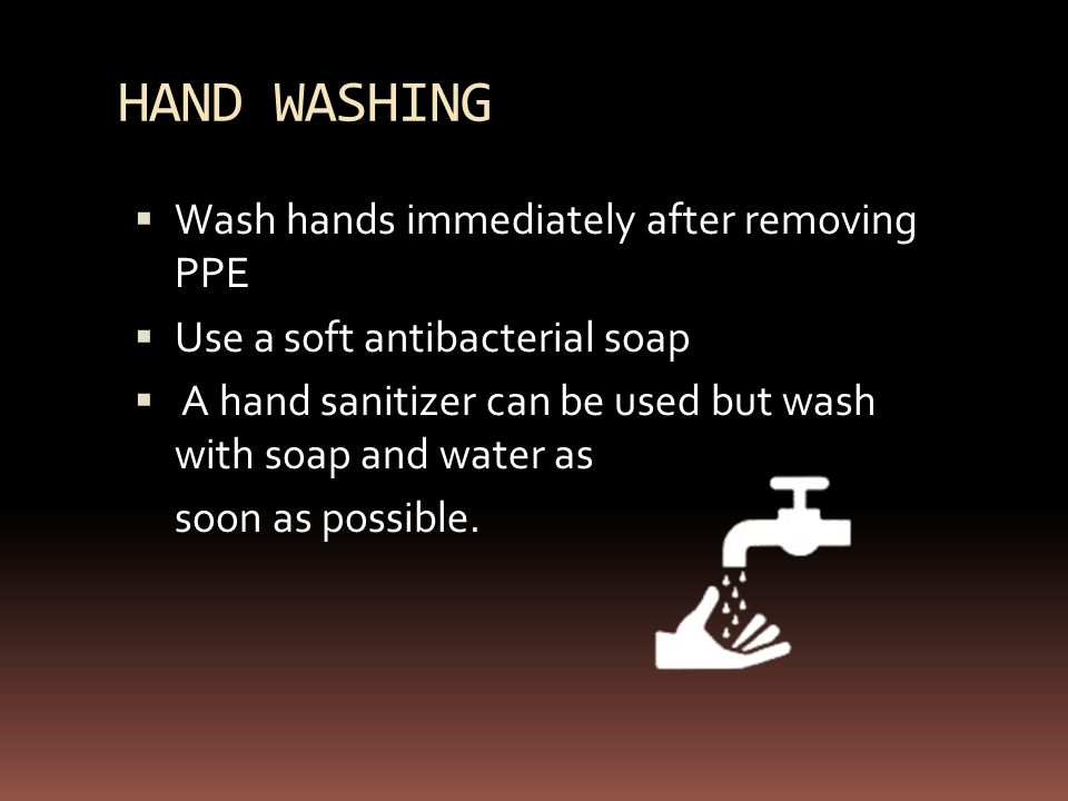 HAND WASHING  Wash hands immediately after removing PPE  Use a soft antibacterial soap  A hand sanitizer can be used but wash with soap and water as soon as possible.