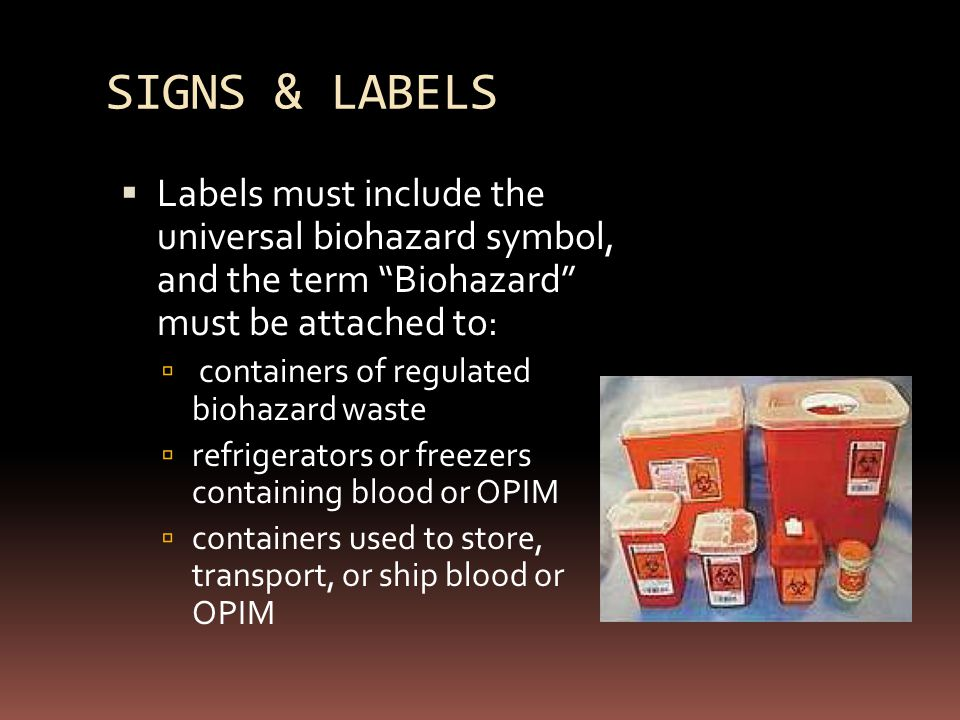 SIGNS & LABELS  Labels must include the universal biohazard symbol, and the term Biohazard must be attached to:  containers of regulated biohazard waste  refrigerators or freezers containing blood or OPIM  containers used to store, transport, or ship blood or OPIM