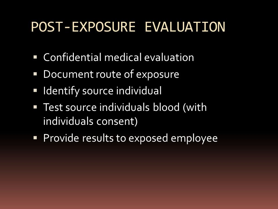 POST-EXPOSURE EVALUATION  Confidential medical evaluation  Document route of exposure  Identify source individual  Test source individuals blood (with individuals consent)  Provide results to exposed employee