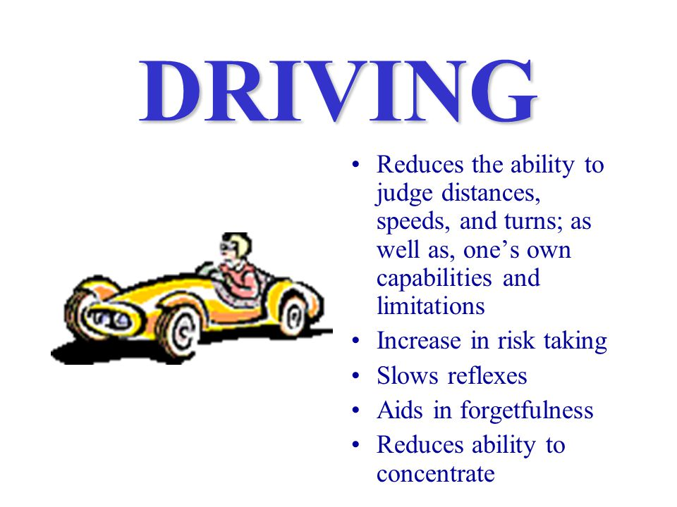 DRIVING Reduces the ability to judge distances, speeds, and turns; as well as, one's own capabilities and limitations Increase in risk taking Slows reflexes Aids in forgetfulness Reduces ability to concentrate