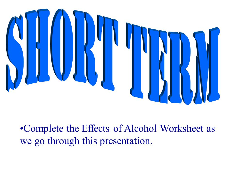 Complete the Effects of Alcohol Worksheet as we go through this presentation.
