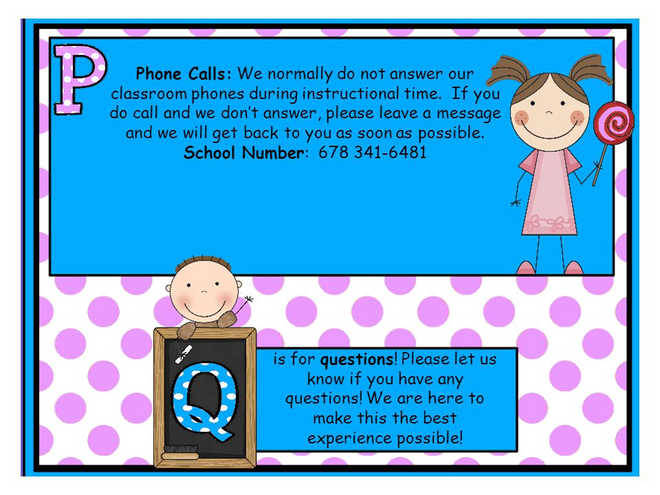 Phone Calls: We normally do not answer our classroom phones during instructional time.