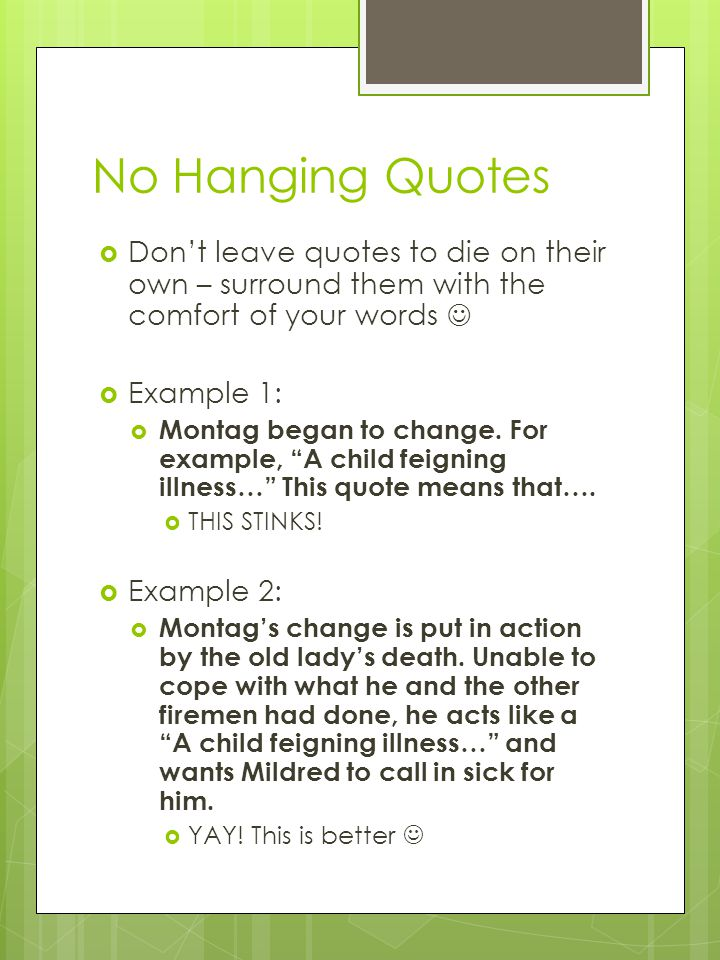 No Hanging Quotes  Don't leave quotes to die on their own – surround them with the comfort of your words  Example 1:  Montag began to change.