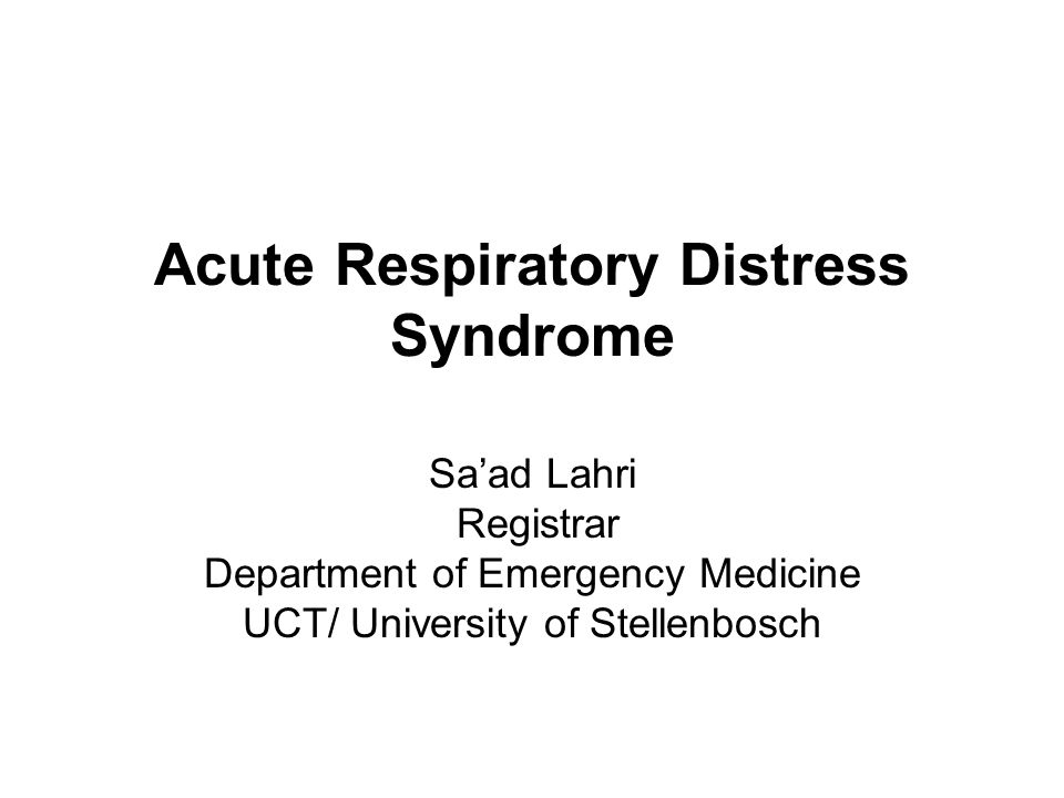 Acute Respiratory Distress Syndrome Sa'ad Lahri Registrar Department of Emergency Medicine UCT/ University of Stellenbosch