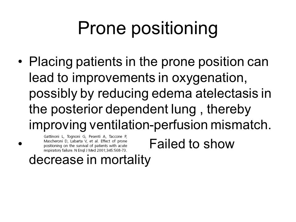 Prone positioning Placing patients in the prone position can lead to improvements in oxygenation, possibly by reducing edema atelectasis in the posterior dependent lung, thereby improving ventilation-perfusion mismatch.