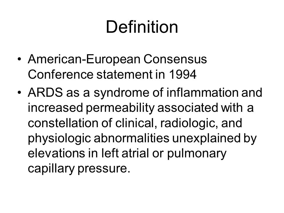Definition American-European Consensus Conference statement in 1994 ARDS as a syndrome of inflammation and increased permeability associated with a constellation of clinical, radiologic, and physiologic abnormalities unexplained by elevations in left atrial or pulmonary capillary pressure.