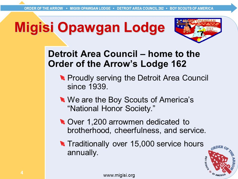ORDER OF THE ARROW MIGISI OPAWGAN LODGE DETROIT AREA COUNCIL 262 BOY SCOUTS OF AMERICA 4   Migisi Opawgan Lodge Detroit Area Council – home to the Order of the Arrow's Lodge 162 Proudly serving the Detroit Area Council since 1939.