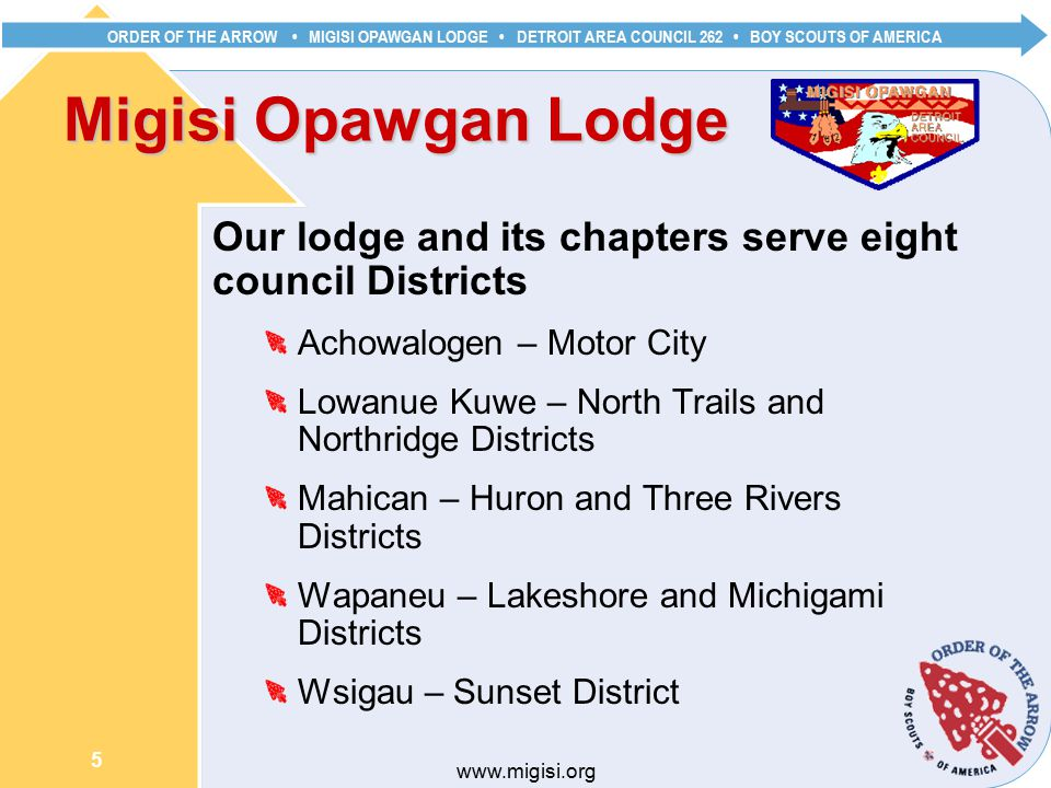 ORDER OF THE ARROW MIGISI OPAWGAN LODGE DETROIT AREA COUNCIL 262 BOY SCOUTS OF AMERICA 5   Migisi Opawgan Lodge Our lodge and its chapters serve eight council Districts Achowalogen – Motor City Lowanue Kuwe – North Trails and Northridge Districts Mahican – Huron and Three Rivers Districts Wapaneu – Lakeshore and Michigami Districts Wsigau – Sunset District