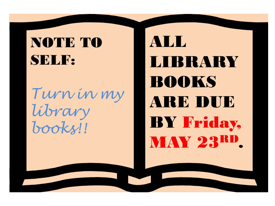NOTE TO SELF: Turn in my library books!! ALL LIBRARY BOOKS ARE DUE BY Friday, MAY 23 RD.