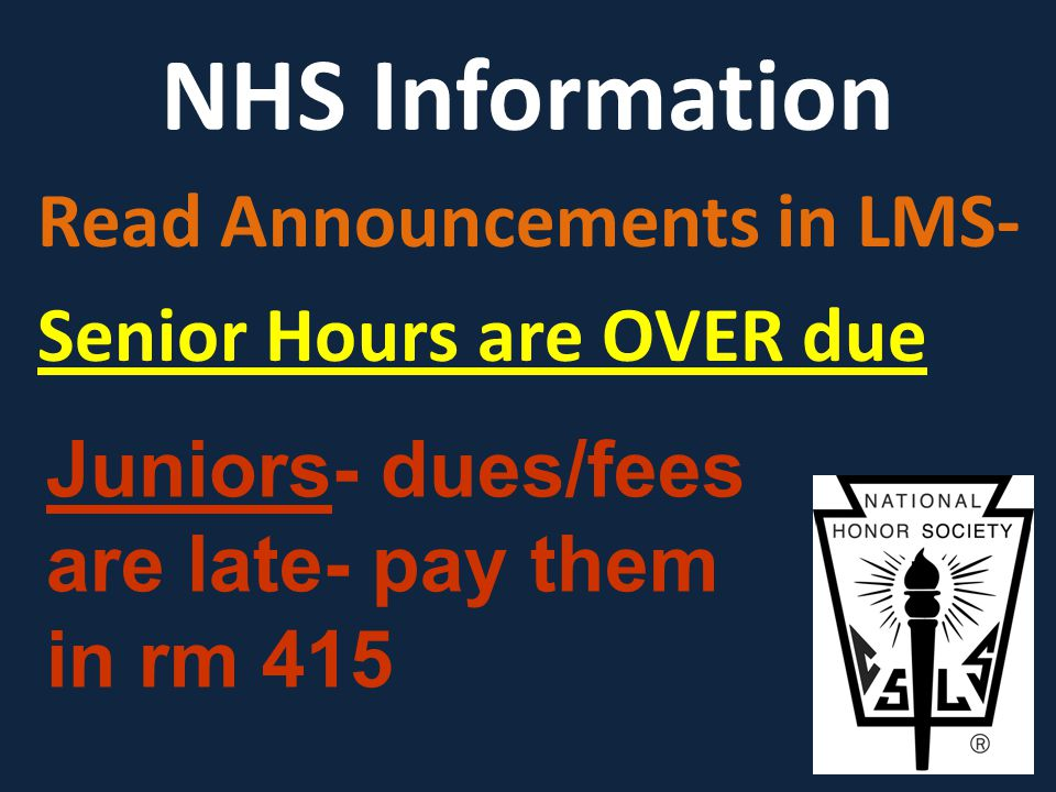 NHS Information Read Announcements in LMS- Senior Hours are OVER due Juniors- dues/fees are late- pay them in rm 415