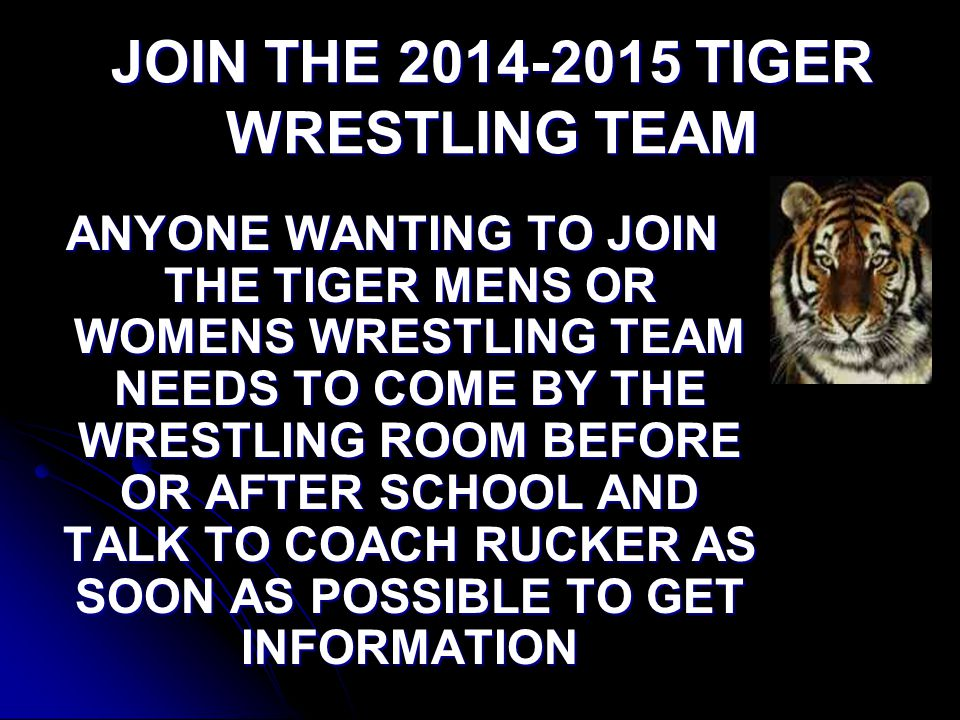 JOIN THE TIGER WRESTLING TEAM ANYONE WANTING TO JOIN THE TIGER MENS OR WOMENS WRESTLING TEAM NEEDS TO COME BY THE WRESTLING ROOM BEFORE OR AFTER SCHOOL AND TALK TO COACH RUCKER AS SOON AS POSSIBLE TO GET INFORMATION