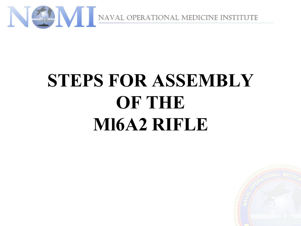 STEPS FOR ASSEMBLY OF THE Ml6A2 RIFLE
