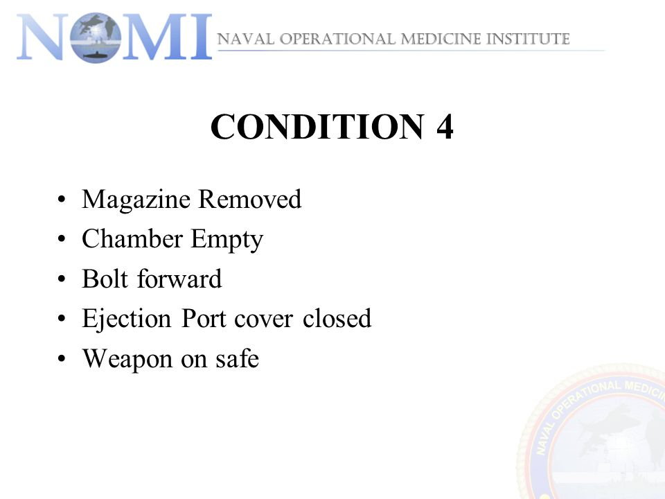 CONDITION 4 Magazine Removed Chamber Empty Bolt forward Ejection Port cover closed Weapon on safe