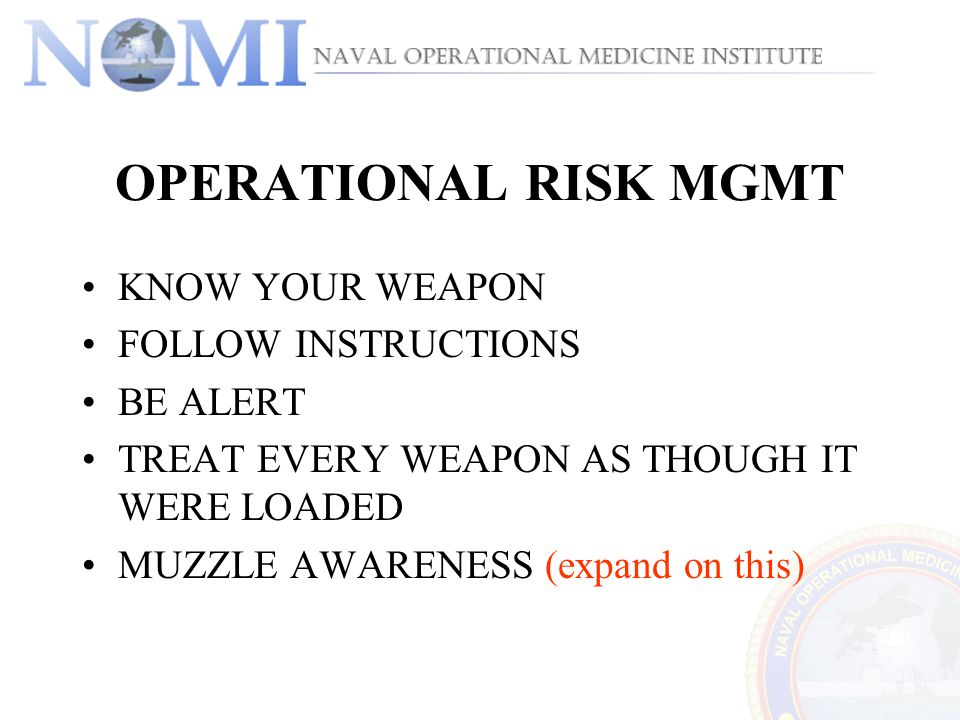 OPERATIONAL RISK MGMT KNOW YOUR WEAPON FOLLOW INSTRUCTIONS BE ALERT TREAT EVERY WEAPON AS THOUGH IT WERE LOADED MUZZLE AWARENESS (expand on this)