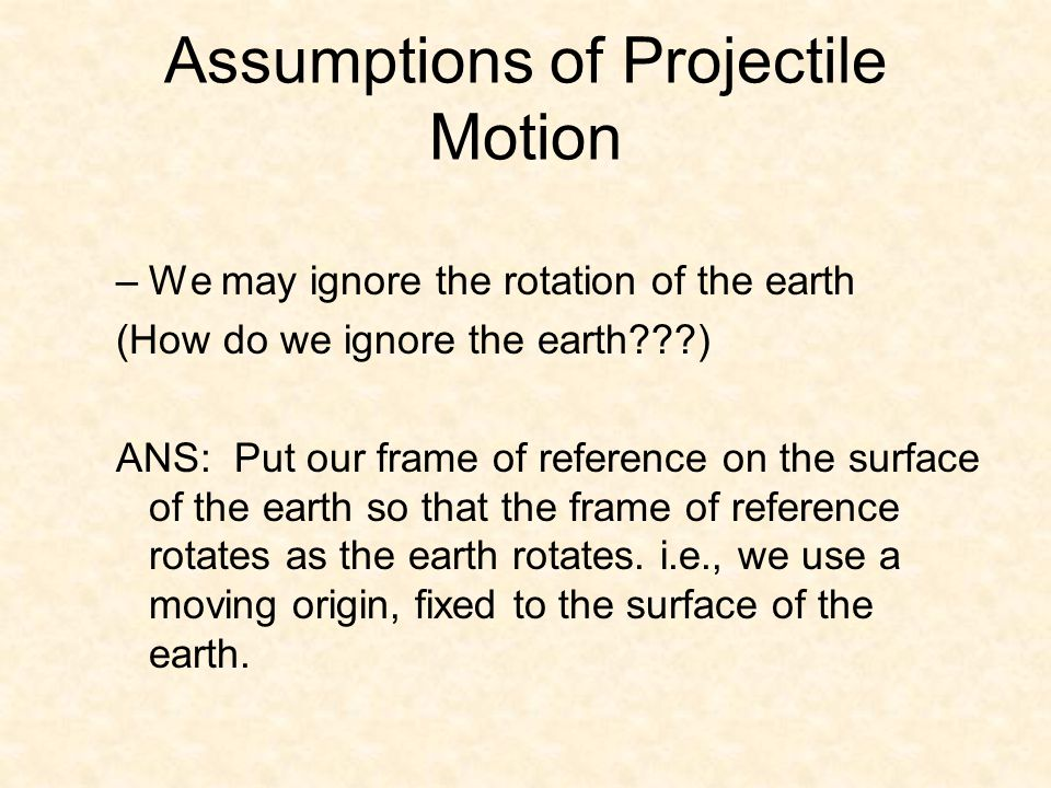 Assumptions of Projectile Motion –We may ignore the rotation of the earth (How do we ignore the earth ) ANS: Put our frame of reference on the surface of the earth so that the frame of reference rotates as the earth rotates.