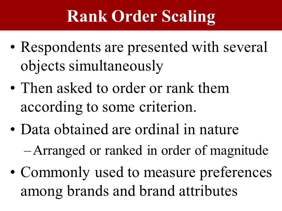 Respondents are presented with several objects simultaneously Then asked to order or rank them according to some criterion.