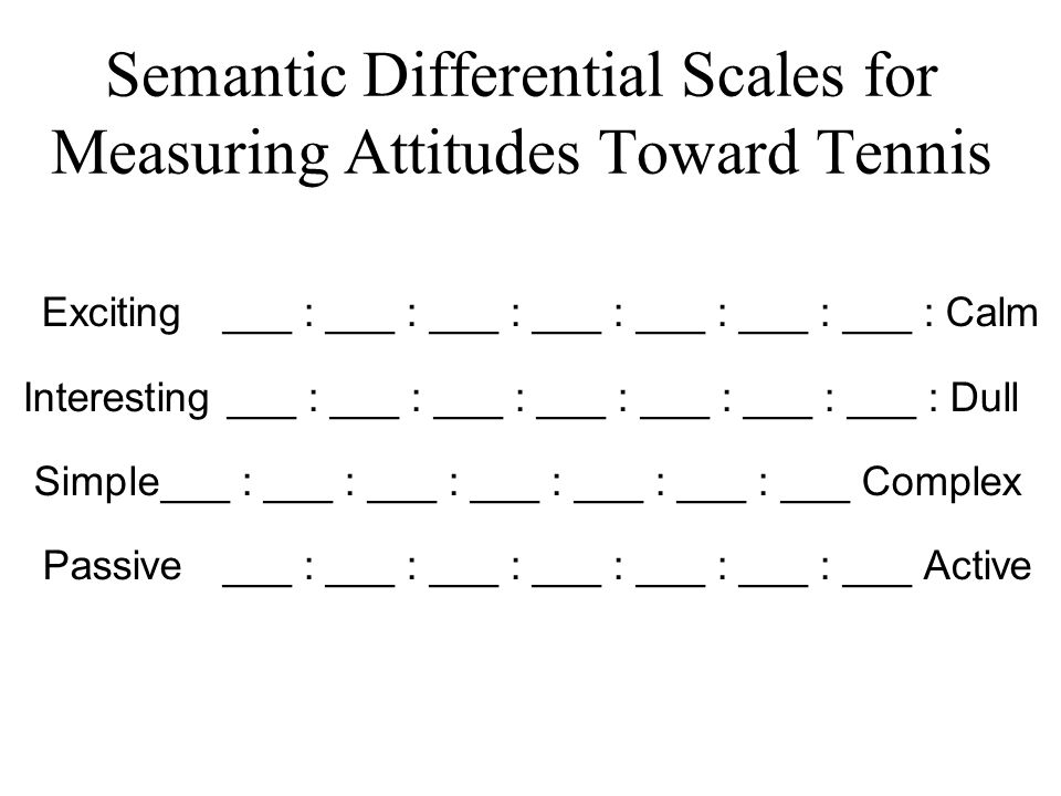 Semantic Differential Scales for Measuring Attitudes Toward Tennis Exciting ___ : ___ : ___ : ___ : ___ : ___ : ___ : Calm Interesting ___ : ___ : ___ : ___ : ___ : ___ : ___ : Dull Simple___ : ___ : ___ : ___ : ___ : ___ : ___ Complex Passive___ : ___ : ___ : ___ : ___ : ___ : ___ Active
