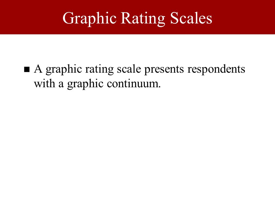 Graphic Rating Scales n A graphic rating scale presents respondents with a graphic continuum.