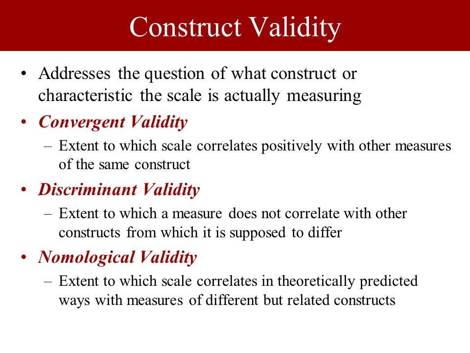 Construct Validity Addresses the question of what construct or characteristic the scale is actually measuring Convergent Validity –Extent to which scale correlates positively with other measures of the same construct Discriminant Validity –Extent to which a measure does not correlate with other constructs from which it is supposed to differ Nomological Validity –Extent to which scale correlates in theoretically predicted ways with measures of different but related constructs