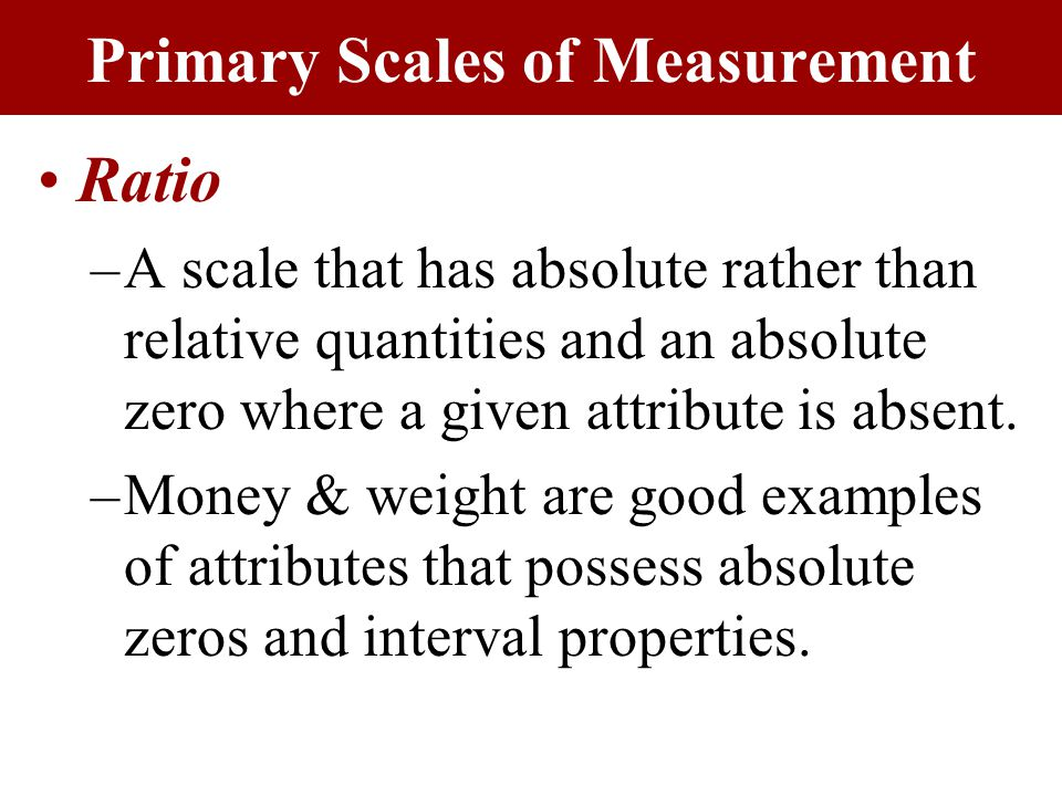 Ratio –A scale that has absolute rather than relative quantities and an absolute zero where a given attribute is absent.