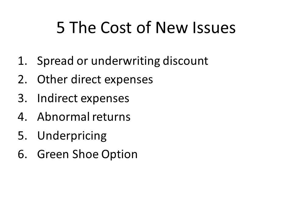 5 The Cost of New Issues 1.Spread or underwriting discount 2.Other direct expenses 3.Indirect expenses 4.Abnormal returns 5.Underpricing 6.Green Shoe Option