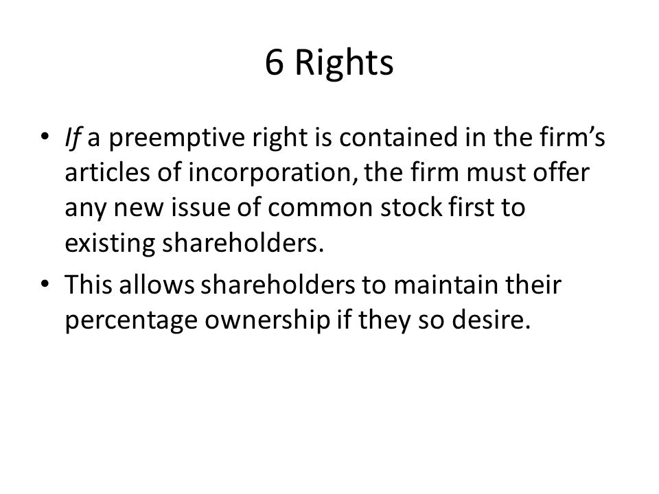 6 Rights If a preemptive right is contained in the firm's articles of incorporation, the firm must offer any new issue of common stock first to existing shareholders.
