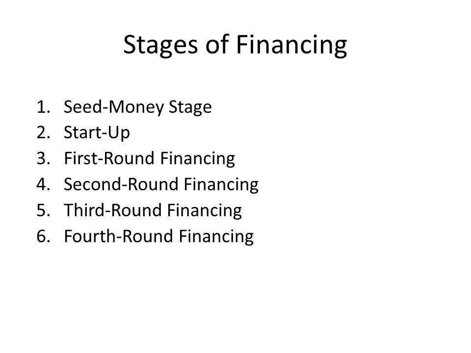 Stages of Financing 1.Seed-Money Stage 2.Start-Up 3.First-Round Financing 4.Second-Round Financing 5.Third-Round Financing 6.Fourth-Round Financing