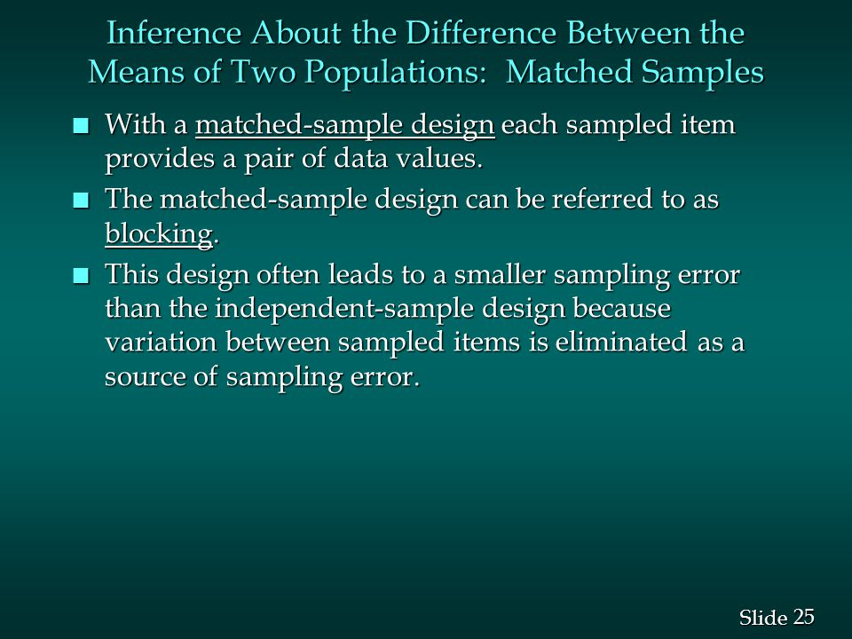 25 Slide Inference About the Difference Between the Means of Two Populations: Matched Samples n With a matched-sample design each sampled item provides a pair of data values.