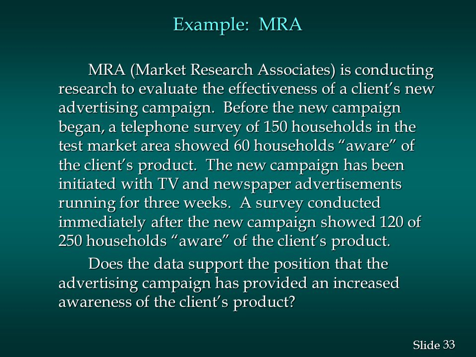 33 Slide Example: MRA MRA (Market Research Associates) is conducting research to evaluate the effectiveness of a client's new advertising campaign.