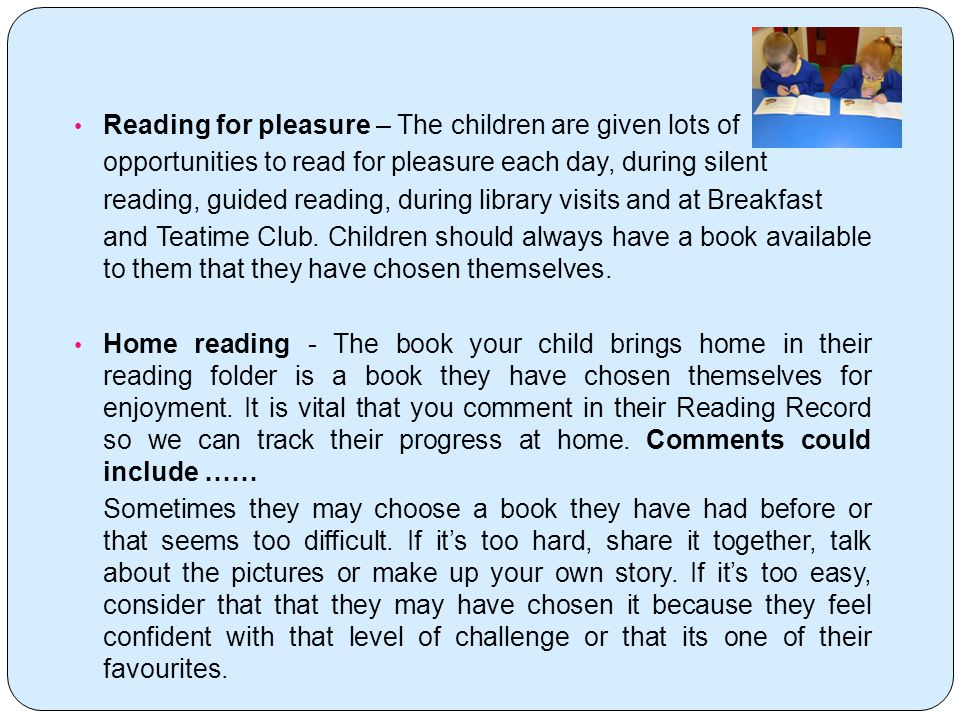 Reading for pleasure – The children are given lots of opportunities to read for pleasure each day, during silent reading, guided reading, during library visits and at Breakfast and Teatime Club.